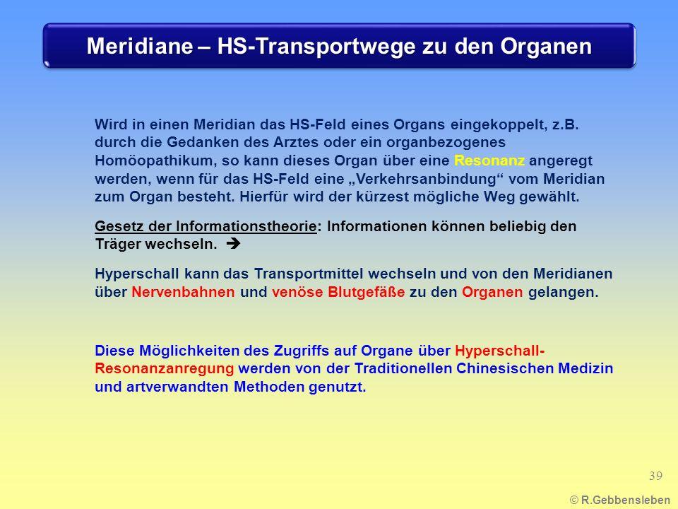 Meridiane – HS-Transportwege zu den Organen © R.Gebbensleben 39 Wird in einen Meridian das HS-Feld eines Organs eingekoppelt, z.B. durch die Gedanken
