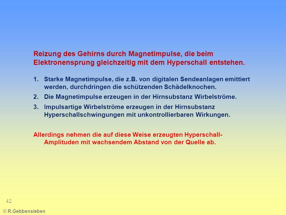 © R.Gebbensleben 42 Reizung des Gehirns durch Magnetimpulse, die beim Elektronensprung gleichzeitig mit dem Hyperschall entstehen. 1.Starke Magnetimpu