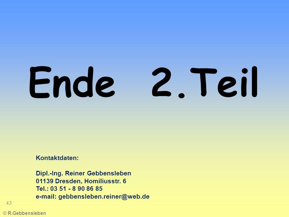 © R.Gebbensleben 43 Ende 2.Teil Kontaktdaten: Dipl.-Ing. Reiner Gebbensleben 01139 Dresden, Homiliusstr. 6 Tel.: 03 51 - 8 90 86 85 e-mail: gebbensleb