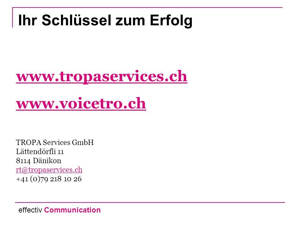 www.tropaservices.ch www.voicetro.ch www.voicetro.ch TROPA Services GmbH Lättendörfli 11 8114 Dänikon rt@tropaservices.ch +41 (0)79 218 10 26 rt@tropaservices.ch Ihr Schlüssel zum Erfolg effectiv Communication