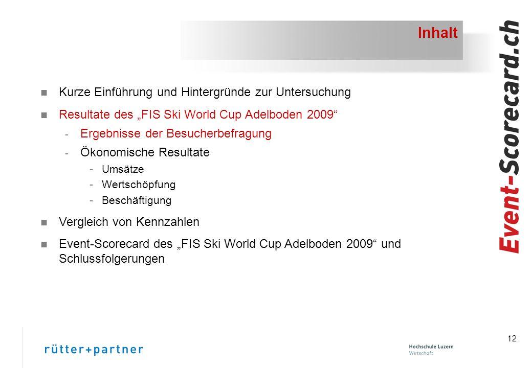 12 Inhalt n Kurze Einführung und Hintergründe zur Untersuchung n Resultate des FIS Ski World Cup Adelboden 2009 - Ergebnisse der Besucherbefragung - Ökonomische Resultate -Umsätze -Wertschöpfung -Beschäftigung n Vergleich von Kennzahlen n Event-Scorecard des FIS Ski World Cup Adelboden 2009 und Schlussfolgerungen