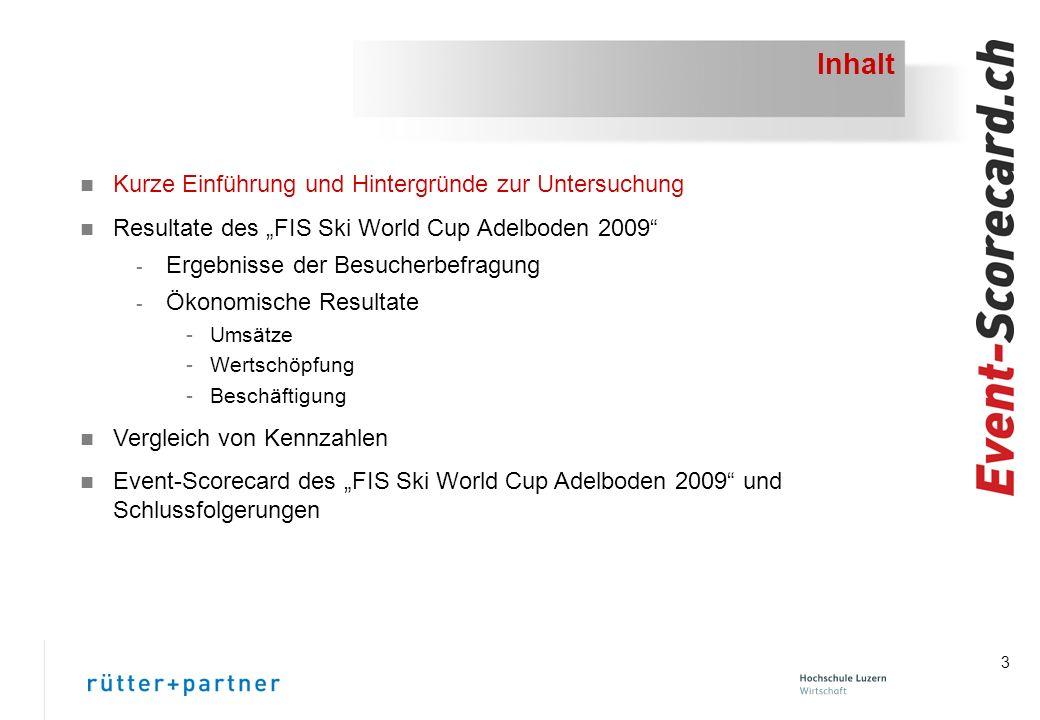 3 Inhalt n Kurze Einführung und Hintergründe zur Untersuchung n Resultate des FIS Ski World Cup Adelboden 2009 - Ergebnisse der Besucherbefragung - Ökonomische Resultate -Umsätze -Wertschöpfung -Beschäftigung n Vergleich von Kennzahlen n Event-Scorecard des FIS Ski World Cup Adelboden 2009 und Schlussfolgerungen