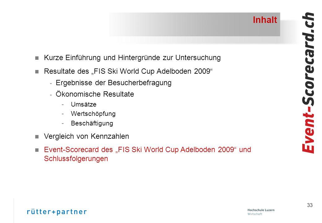 33 Inhalt n Kurze Einführung und Hintergründe zur Untersuchung n Resultate des FIS Ski World Cup Adelboden 2009 - Ergebnisse der Besucherbefragung - Ökonomische Resultate -Umsätze -Wertschöpfung -Beschäftigung n Vergleich von Kennzahlen n Event-Scorecard des FIS Ski World Cup Adelboden 2009 und Schlussfolgerungen