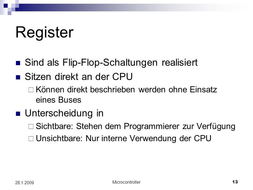 Microcontroller13 28.1.2009 Register Sind als Flip-Flop-Schaltungen realisiert Sitzen direkt an der CPU Können direkt beschrieben werden ohne Einsatz eines Buses Unterscheidung in Sichtbare: Stehen dem Programmierer zur Verfügung Unsichtbare: Nur interne Verwendung der CPU