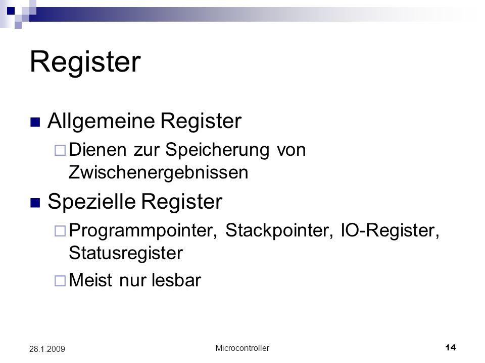 Microcontroller14 28.1.2009 Register Allgemeine Register Dienen zur Speicherung von Zwischenergebnissen Spezielle Register Programmpointer, Stackpointer, IO-Register, Statusregister Meist nur lesbar