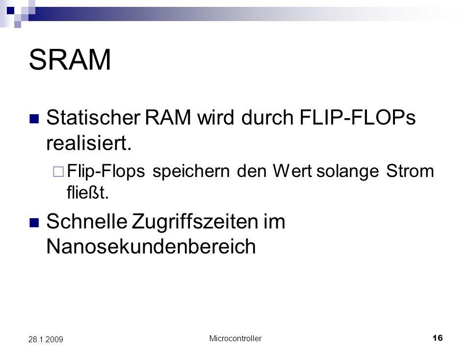Microcontroller16 28.1.2009 SRAM Statischer RAM wird durch FLIP-FLOPs realisiert. Flip-Flops speichern den Wert solange Strom fließt. Schnelle Zugriff