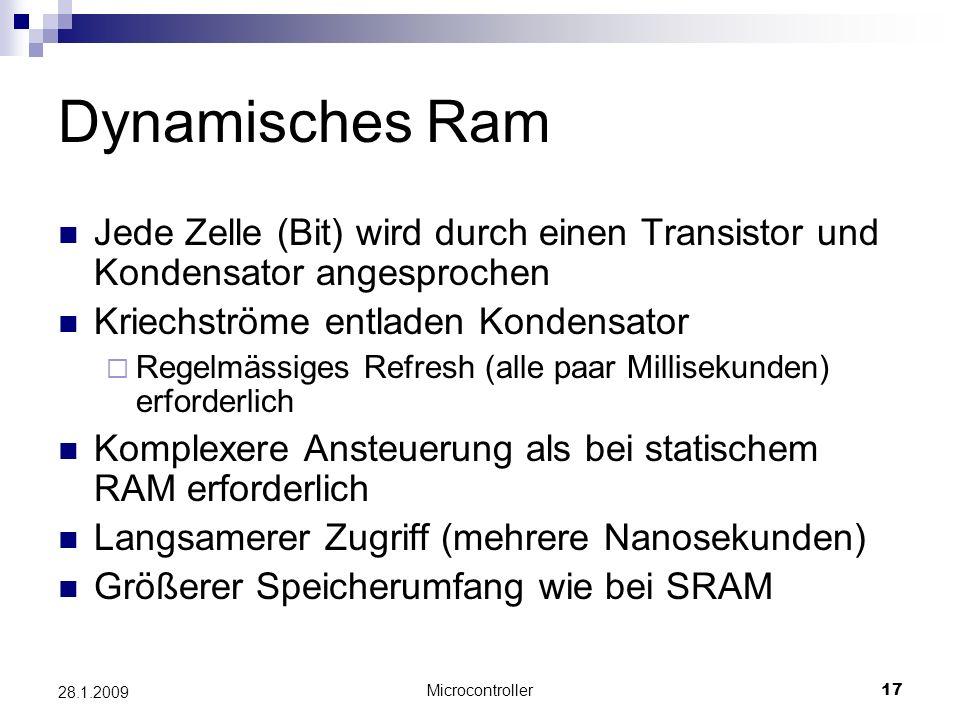 Microcontroller17 28.1.2009 Dynamisches Ram Jede Zelle (Bit) wird durch einen Transistor und Kondensator angesprochen Kriechströme entladen Kondensator Regelmässiges Refresh (alle paar Millisekunden) erforderlich Komplexere Ansteuerung als bei statischem RAM erforderlich Langsamerer Zugriff (mehrere Nanosekunden) Größerer Speicherumfang wie bei SRAM