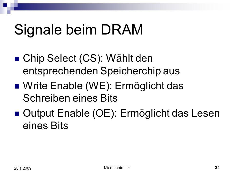 Microcontroller21 28.1.2009 Signale beim DRAM Chip Select (CS): Wählt den entsprechenden Speicherchip aus Write Enable (WE): Ermöglicht das Schreiben eines Bits Output Enable (OE): Ermöglicht das Lesen eines Bits