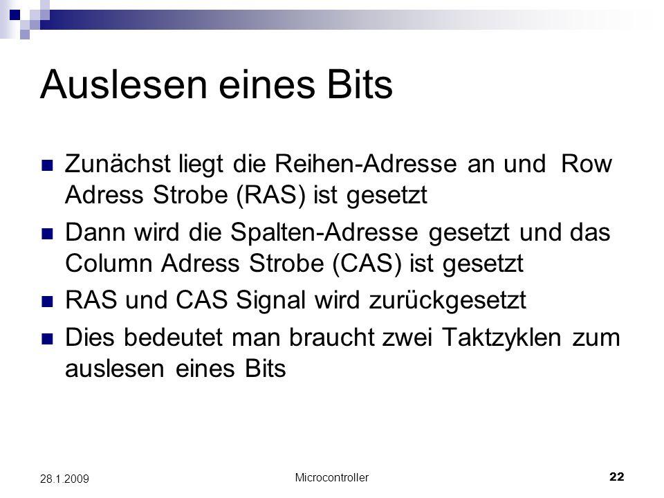Microcontroller22 28.1.2009 Auslesen eines Bits Zunächst liegt die Reihen-Adresse an und Row Adress Strobe (RAS) ist gesetzt Dann wird die Spalten-Adresse gesetzt und das Column Adress Strobe (CAS) ist gesetzt RAS und CAS Signal wird zurückgesetzt Dies bedeutet man braucht zwei Taktzyklen zum auslesen eines Bits