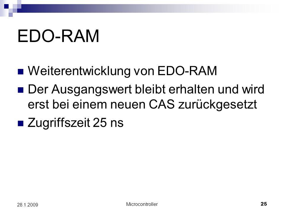 Microcontroller25 28.1.2009 EDO-RAM Weiterentwicklung von EDO-RAM Der Ausgangswert bleibt erhalten und wird erst bei einem neuen CAS zurückgesetzt Zugriffszeit 25 ns