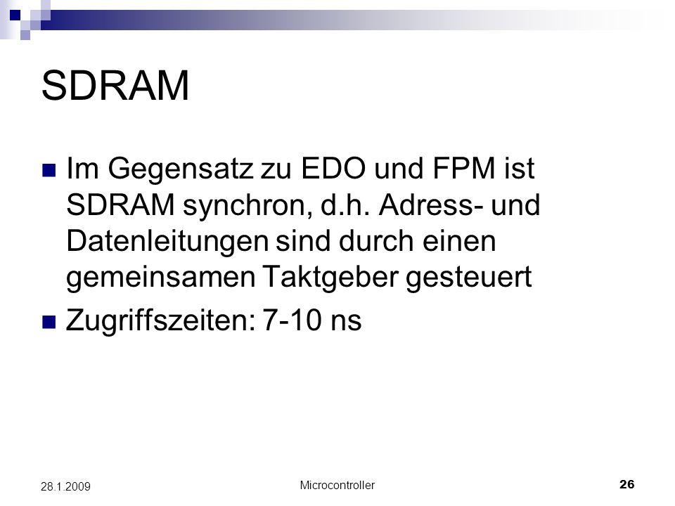 Microcontroller26 28.1.2009 SDRAM Im Gegensatz zu EDO und FPM ist SDRAM synchron, d.h. Adress- und Datenleitungen sind durch einen gemeinsamen Taktgeb