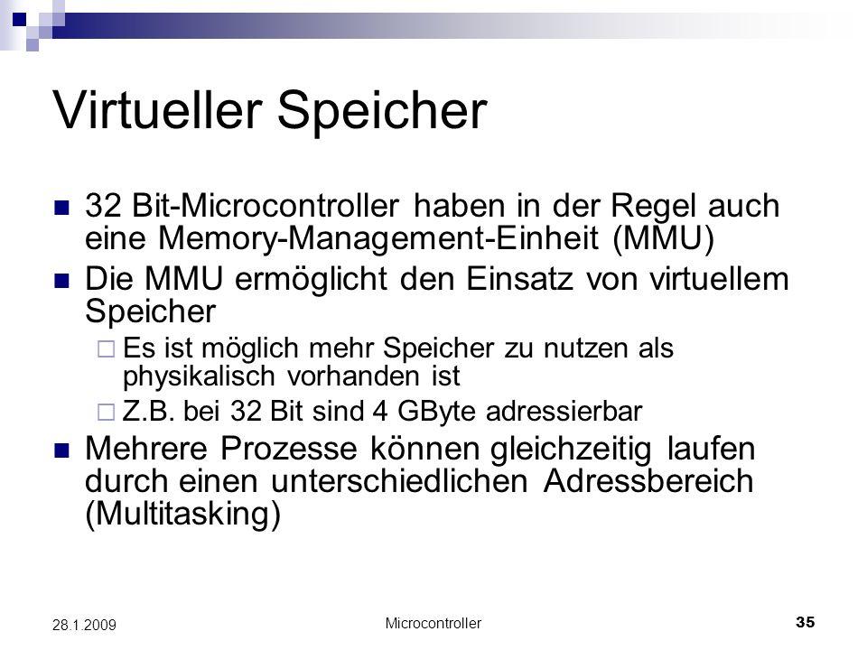 Microcontroller35 28.1.2009 Virtueller Speicher 32 Bit-Microcontroller haben in der Regel auch eine Memory-Management-Einheit (MMU) Die MMU ermöglicht den Einsatz von virtuellem Speicher Es ist möglich mehr Speicher zu nutzen als physikalisch vorhanden ist Z.B.