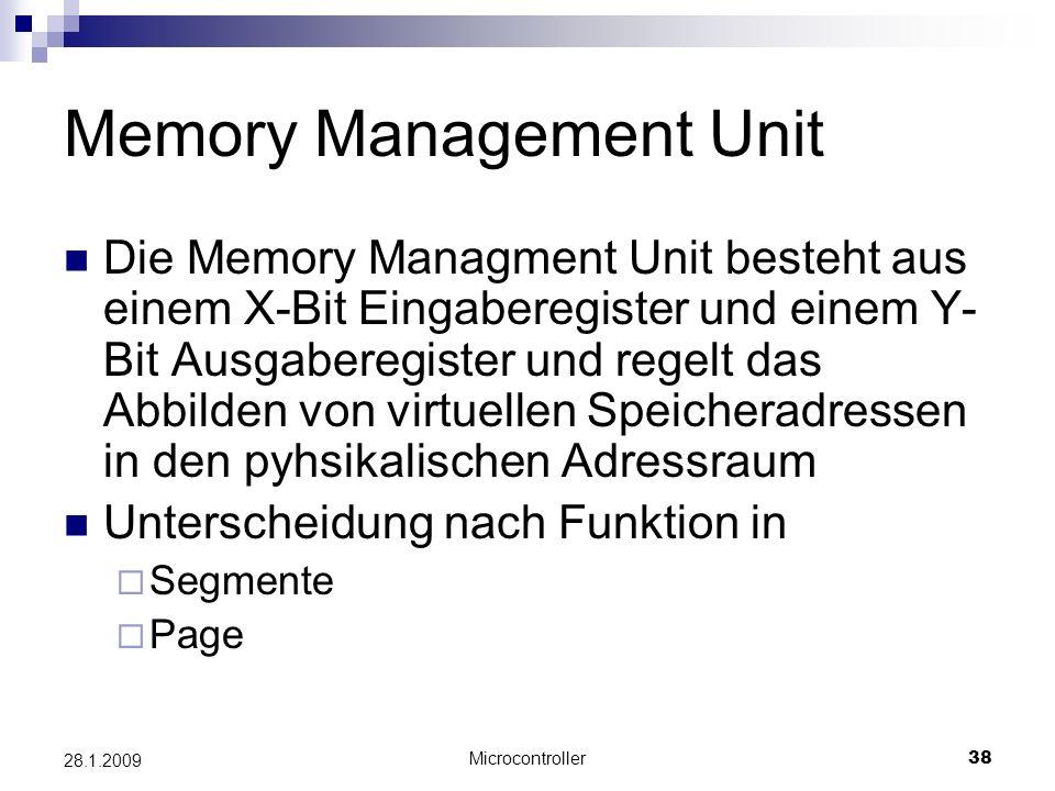 Microcontroller38 28.1.2009 Memory Management Unit Die Memory Managment Unit besteht aus einem X-Bit Eingaberegister und einem Y- Bit Ausgaberegister und regelt das Abbilden von virtuellen Speicheradressen in den pyhsikalischen Adressraum Unterscheidung nach Funktion in Segmente Page