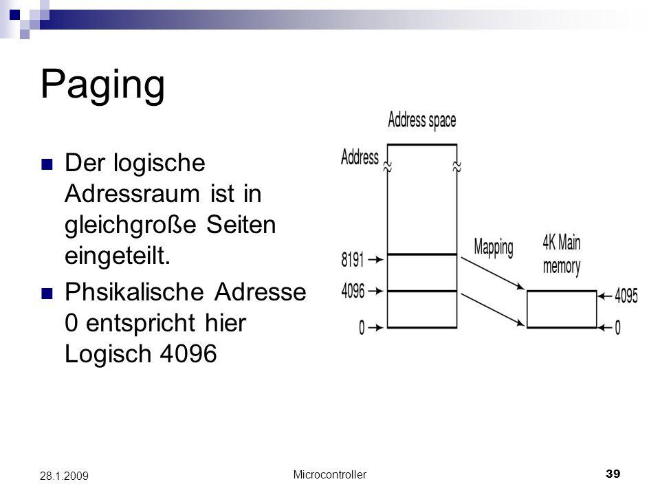 Microcontroller39 28.1.2009 Paging Der logische Adressraum ist in gleichgroße Seiten eingeteilt. Phsikalische Adresse 0 entspricht hier Logisch 4096