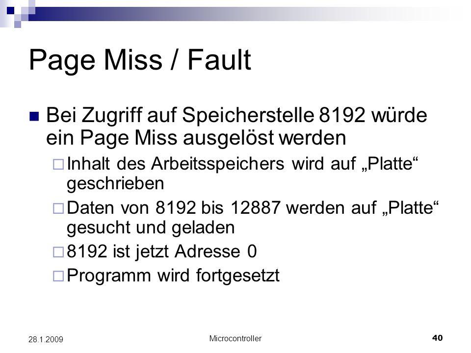 Microcontroller40 28.1.2009 Page Miss / Fault Bei Zugriff auf Speicherstelle 8192 würde ein Page Miss ausgelöst werden Inhalt des Arbeitsspeichers wird auf Platte geschrieben Daten von 8192 bis 12887 werden auf Platte gesucht und geladen 8192 ist jetzt Adresse 0 Programm wird fortgesetzt
