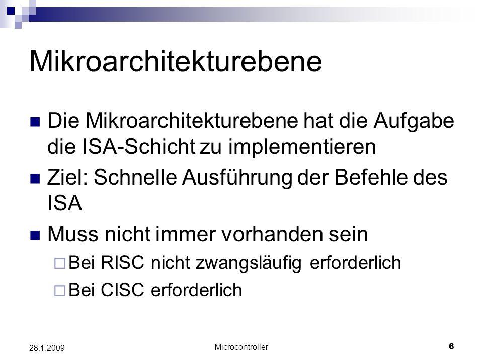 Microcontroller6 28.1.2009 Mikroarchitekturebene Die Mikroarchitekturebene hat die Aufgabe die ISA-Schicht zu implementieren Ziel: Schnelle Ausführung der Befehle des ISA Muss nicht immer vorhanden sein Bei RISC nicht zwangsläufig erforderlich Bei CISC erforderlich