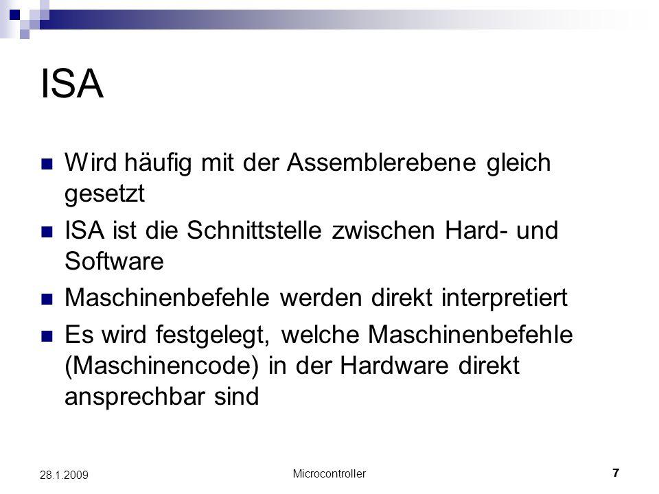 Microcontroller7 28.1.2009 ISA Wird häufig mit der Assemblerebene gleich gesetzt ISA ist die Schnittstelle zwischen Hard- und Software Maschinenbefehle werden direkt interpretiert Es wird festgelegt, welche Maschinenbefehle (Maschinencode) in der Hardware direkt ansprechbar sind