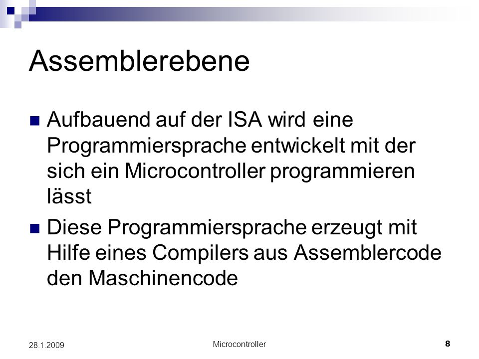 Microcontroller8 28.1.2009 Assemblerebene Aufbauend auf der ISA wird eine Programmiersprache entwickelt mit der sich ein Microcontroller programmieren lässt Diese Programmiersprache erzeugt mit Hilfe eines Compilers aus Assemblercode den Maschinencode
