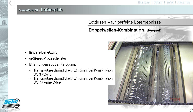 PowerWave N 2 - Lötbereich Lötdüsen – für perfekte Lötergebnisse Doppelwellen-Kombination (Beispiel) längere Benetzung größeres Prozessfenster Erfahrungen aus der Fertigung: -Transportgeschwindigkeit 1,2 m/min.