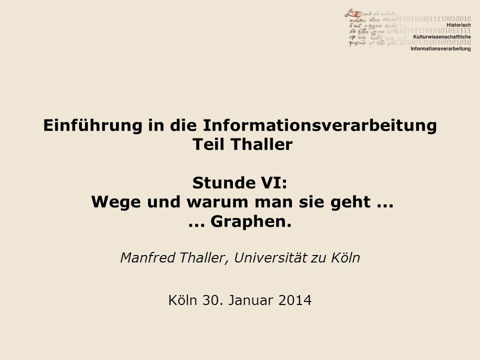 Einführung in die Informationsverarbeitung Teil Thaller Stunde VI: Wege und warum man sie geht...... Graphen. Manfred Thaller, Universität zu Köln Köl