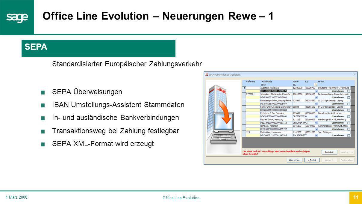 Office Line Evolution 4 März 2008 11 Office Line Evolution – Neuerungen Rewe – 1 Standardisierter Europäischer Zahlungsverkehr SEPA Überweisungen IBAN Umstellungs-Assistent Stammdaten In- und ausländische Bankverbindungen Transaktionsweg bei Zahlung festlegbar SEPA XML-Format wird erzeugt SEPA