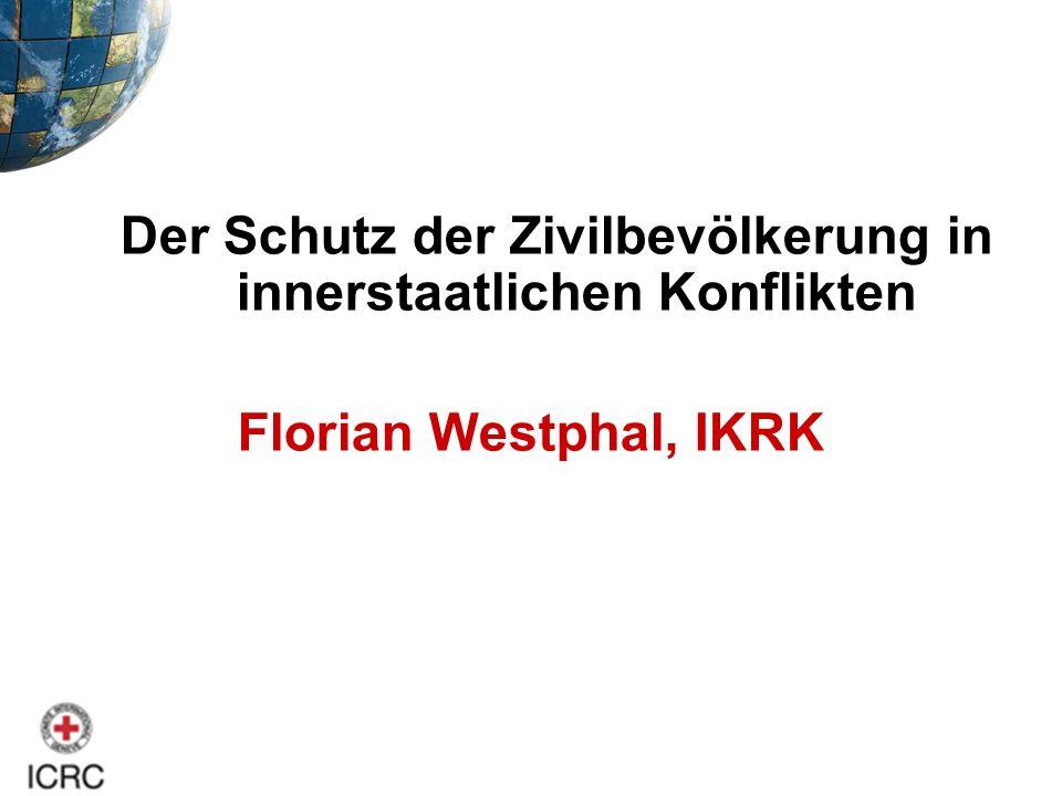 Der Schutz der Zivilbevölkerung in innerstaatlichen Konflikten Florian Westphal, IKRK