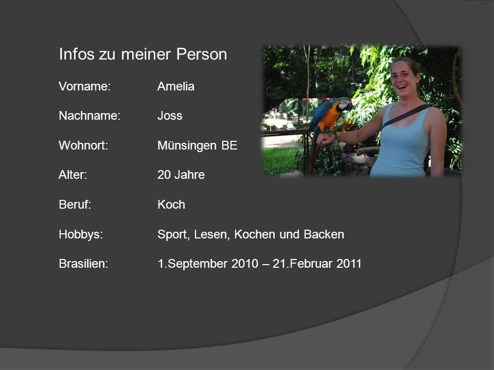 Infos zu meiner Person Vorname:Amelia Nachname:Joss Wohnort:Münsingen BE Alter:20 Jahre Beruf:Koch Hobbys:Sport, Lesen, Kochen und Backen Brasilien:1.September 2010 – 21.Februar 2011