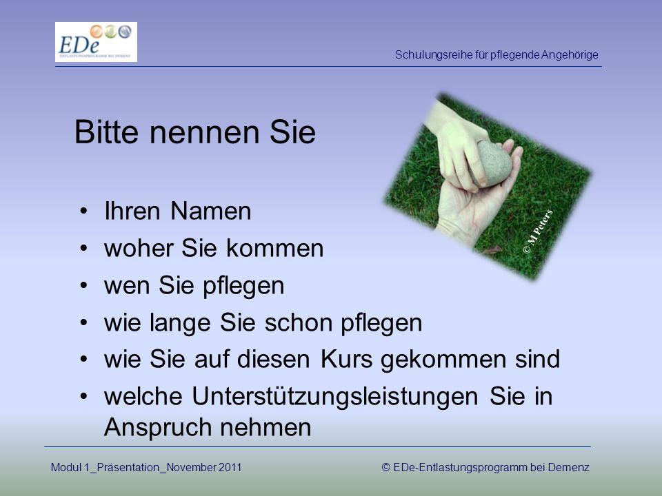 Modul 1_Präsentation_November 2011© EDe-Entlastungsprogramm bei Demenz Ihren Namen woher Sie kommen wen Sie pflegen wie lange Sie schon pflegen wie Si