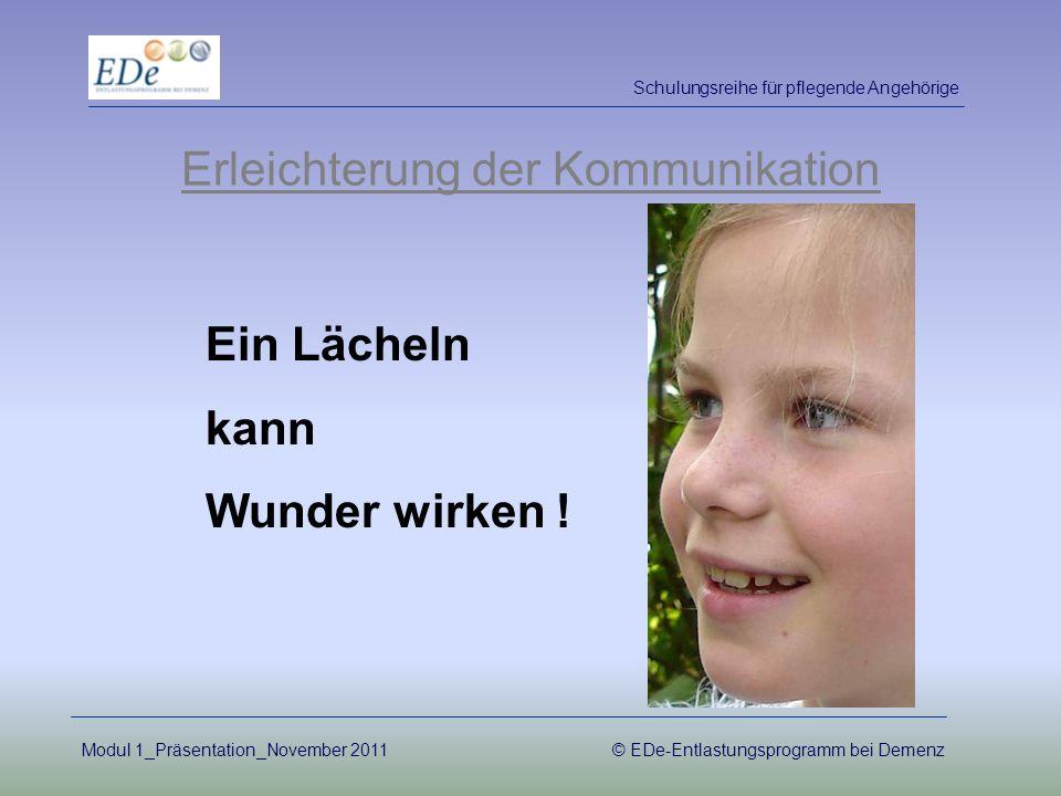 Erleichterung der Kommunikation Ein Lächeln kann Wunder wirken ! Schulungsreihe für pflegende Angehörige Modul 1_Präsentation_November 2011© EDe-Entla
