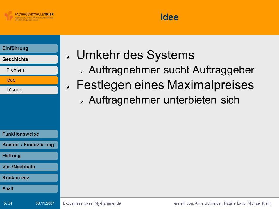 5 / 34 E-Business Case: My-Hammer.deerstellt von: Aline Schneider, Natalie Laub, Michael Klein 08.11.2007 Idee Umkehr des Systems Auftragnehmer sucht