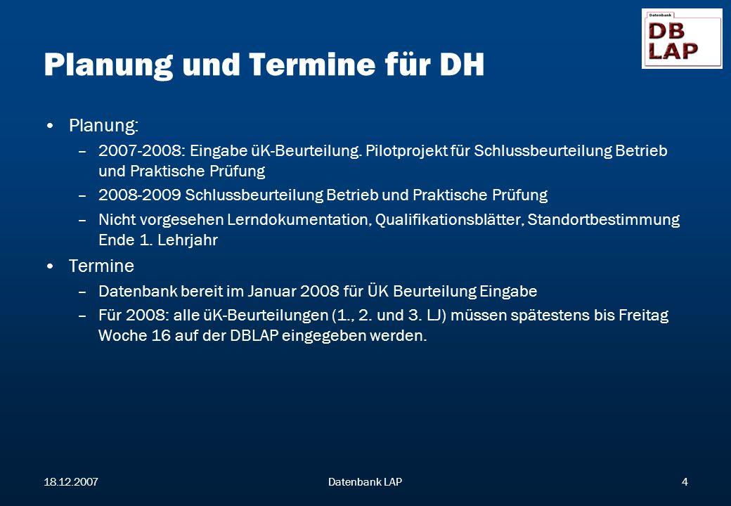 18.12.2007Datenbank LAP4 Planung und Termine für DH Planung: –2007-2008: Eingabe üK-Beurteilung.
