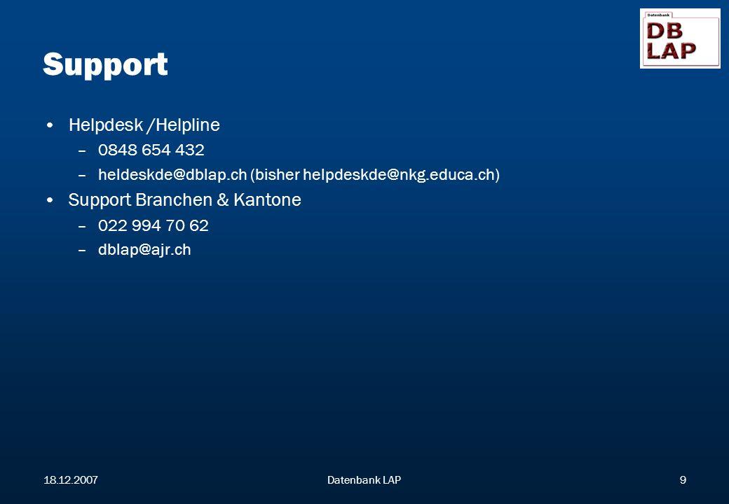 18.12.2007Datenbank LAP9 Support Helpdesk /Helpline –0848 654 432 –heldeskde@dblap.ch (bisher helpdeskde@nkg.educa.ch) Support Branchen & Kantone –022 994 70 62 –dblap@ajr.ch