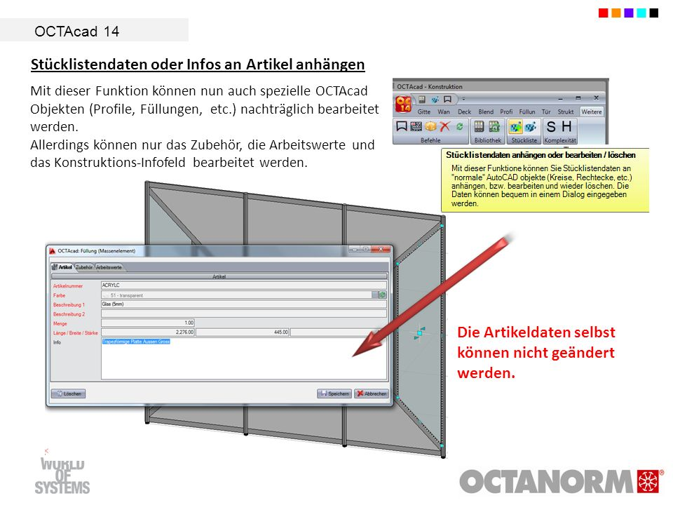 OCTAcad 14 Stücklistendaten oder Infos an Artikel anhängen Mit dieser Funktion können nun auch spezielle OCTAcad Objekten (Profile, Füllungen, etc.) nachträglich bearbeitet werden.