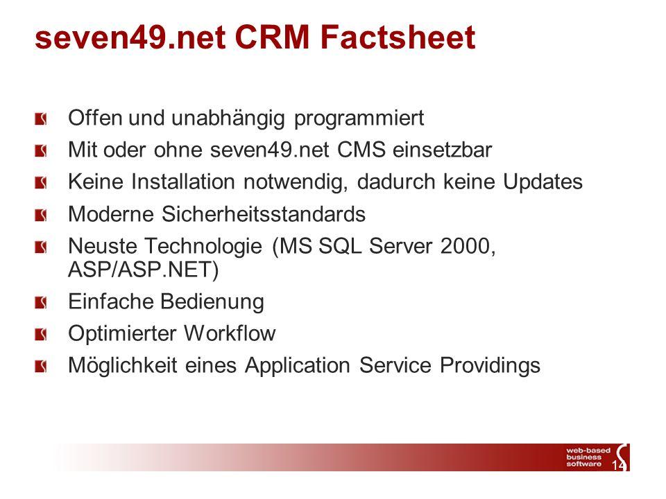 14 seven49.net CRM Factsheet Offen und unabhängig programmiert Mit oder ohne seven49.net CMS einsetzbar Keine Installation notwendig, dadurch keine Updates Moderne Sicherheitsstandards Neuste Technologie (MS SQL Server 2000, ASP/ASP.NET) Einfache Bedienung Optimierter Workflow Möglichkeit eines Application Service Providings
