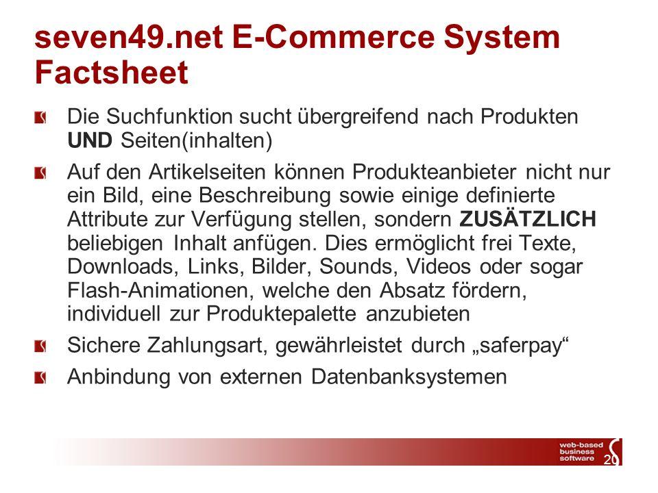 20 seven49.net E-Commerce System Factsheet Die Suchfunktion sucht übergreifend nach Produkten UND Seiten(inhalten) Auf den Artikelseiten können Produkteanbieter nicht nur ein Bild, eine Beschreibung sowie einige definierte Attribute zur Verfügung stellen, sondern ZUSÄTZLICH beliebigen Inhalt anfügen.