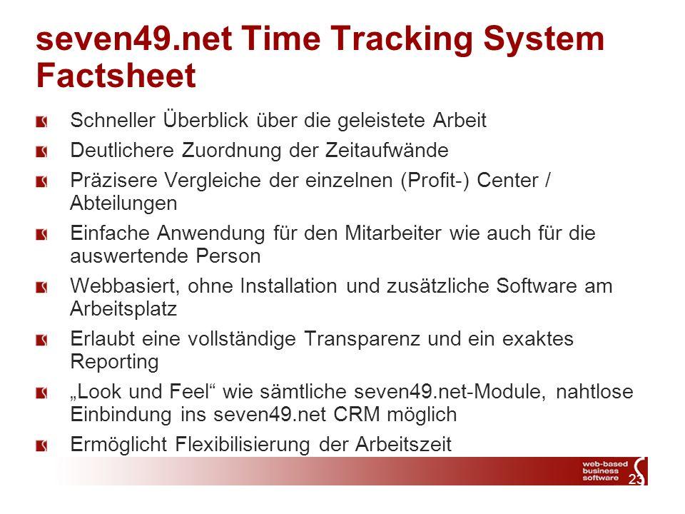 23 seven49.net Time Tracking System Factsheet Schneller Überblick über die geleistete Arbeit Deutlichere Zuordnung der Zeitaufwände Präzisere Vergleiche der einzelnen (Profit-) Center / Abteilungen Einfache Anwendung für den Mitarbeiter wie auch für die auswertende Person Webbasiert, ohne Installation und zusätzliche Software am Arbeitsplatz Erlaubt eine vollständige Transparenz und ein exaktes Reporting Look und Feel wie sämtliche seven49.net-Module, nahtlose Einbindung ins seven49.net CRM möglich Ermöglicht Flexibilisierung der Arbeitszeit