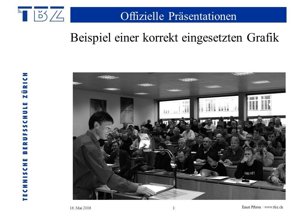 Offizielle Präsentationen 16. Mai 2006 Ernst Pfister / www.tbz.ch 3 Beispiel einer korrekt eingesetzten Grafik