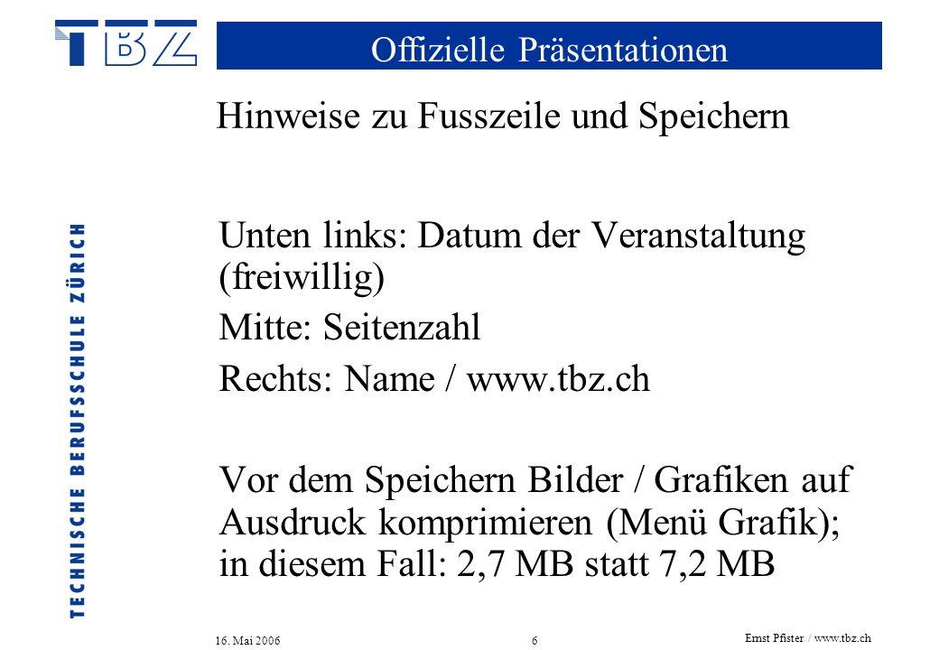 Offizielle Präsentationen 16. Mai 2006 Ernst Pfister / www.tbz.ch 6 Hinweise zu Fusszeile und Speichern Unten links: Datum der Veranstaltung (freiwill