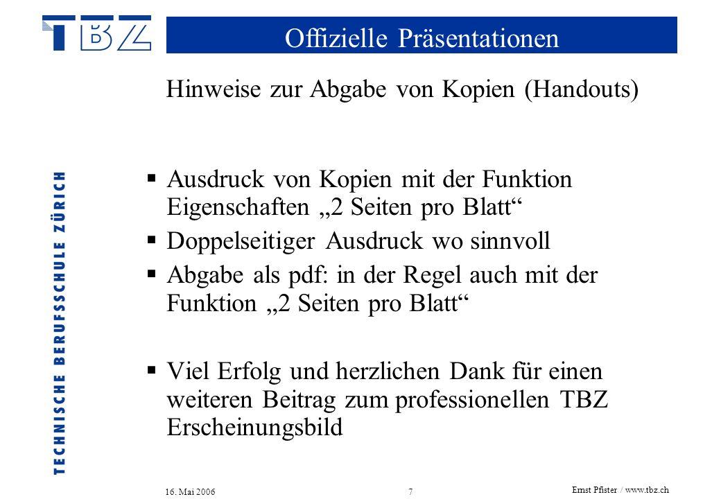 Offizielle Präsentationen 16. Mai 2006 Ernst Pfister / www.tbz.ch 7 Hinweise zur Abgabe von Kopien (Handouts) Ausdruck von Kopien mit der Funktion Eig