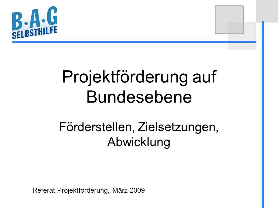 1 Projektförderung auf Bundesebene Förderstellen, Zielsetzungen, Abwicklung Referat Projektförderung, März 2009