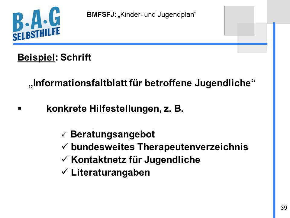 39 BMFSFJ: Kinder- und Jugendplan Beispiel: Schrift Informationsfaltblatt für betroffene Jugendliche konkrete Hilfestellungen, z. B. Beratungsangebot