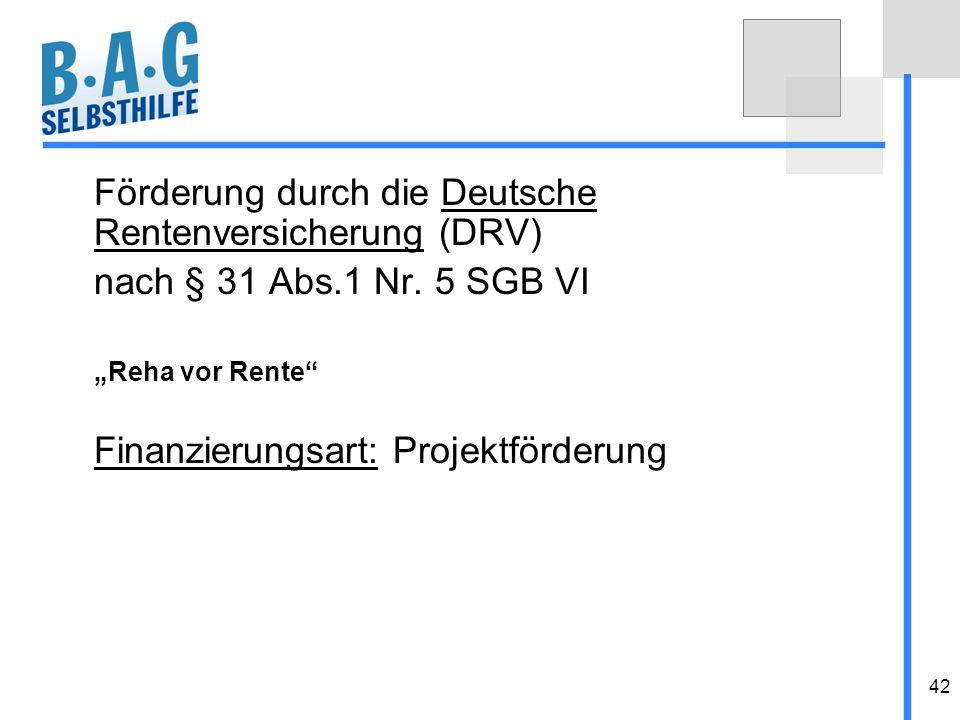 42 Förderung durch die Deutsche Rentenversicherung (DRV) nach § 31 Abs.1 Nr. 5 SGB VI Reha vor Rente Finanzierungsart: Projektförderung
