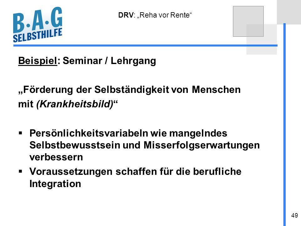 49 DRV: Reha vor Rente Beispiel: Seminar / Lehrgang Förderung der Selbständigkeit von Menschen mit (Krankheitsbild) Persönlichkeitsvariabeln wie mange