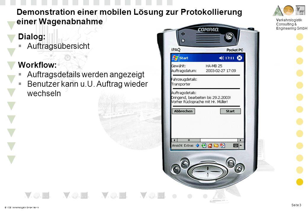 Seite 3 Verkehrslogistik Consulting & Engineering GmbH © VCE Verkehrslogistik GmbH Mai-14 Demonstration einer mobilen Lösung zur Protokollierung einer Wagenabnahme Dialog: Auftragsübersicht Workflow: Auftragsdetails werden angezeigt Benutzer kann u.U.