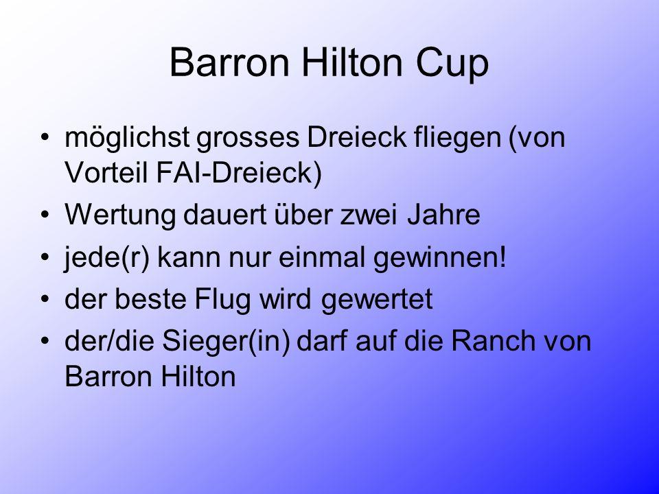 Barron Hilton Cup möglichst grosses Dreieck fliegen (von Vorteil FAI-Dreieck) Wertung dauert über zwei Jahre jede(r) kann nur einmal gewinnen.