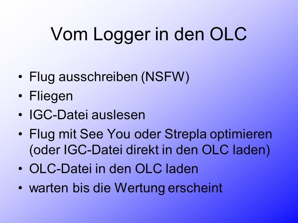 Vom Logger in den OLC Flug ausschreiben (NSFW) Fliegen IGC-Datei auslesen Flug mit See You oder Strepla optimieren (oder IGC-Datei direkt in den OLC laden) OLC-Datei in den OLC laden warten bis die Wertung erscheint