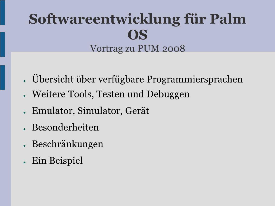 Softwareentwicklung für Palm OS Vortrag zu PUM 2008 Übersicht über verfügbare Programmiersprachen Weitere Tools, Testen und Debuggen Emulator, Simulator, Gerät Besonderheiten Beschränkungen Ein Beispiel