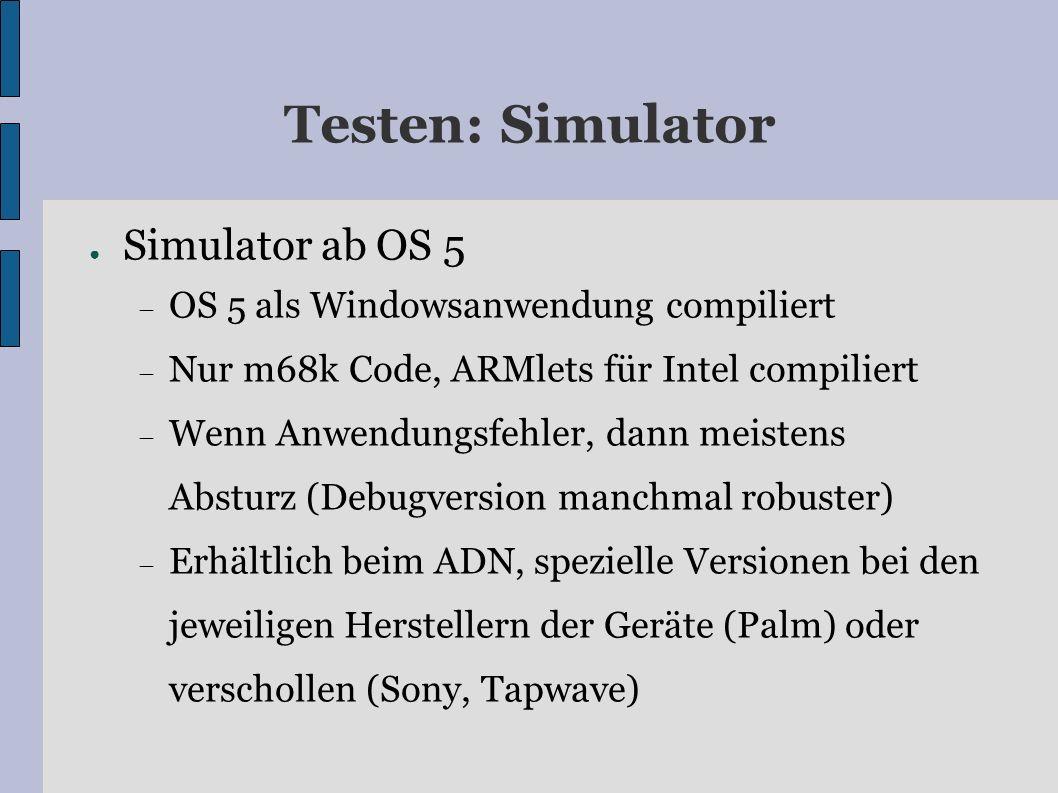 Testen: Simulator Simulator ab OS 5 OS 5 als Windowsanwendung compiliert Nur m68k Code, ARMlets für Intel compiliert Wenn Anwendungsfehler, dann meistens Absturz (Debugversion manchmal robuster) Erhältlich beim ADN, spezielle Versionen bei den jeweiligen Herstellern der Geräte (Palm) oder verschollen (Sony, Tapwave)