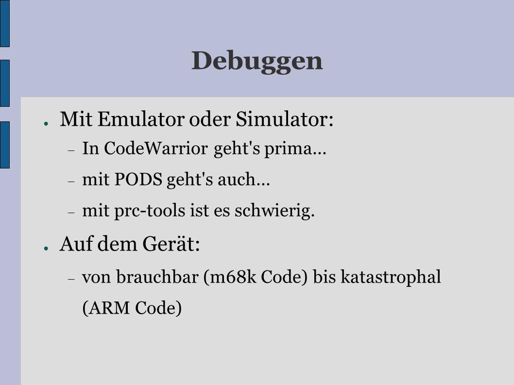 Debuggen Mit Emulator oder Simulator: In CodeWarrior geht's prima... mit PODS geht's auch... mit prc-tools ist es schwierig. Auf dem Gerät: von brauch