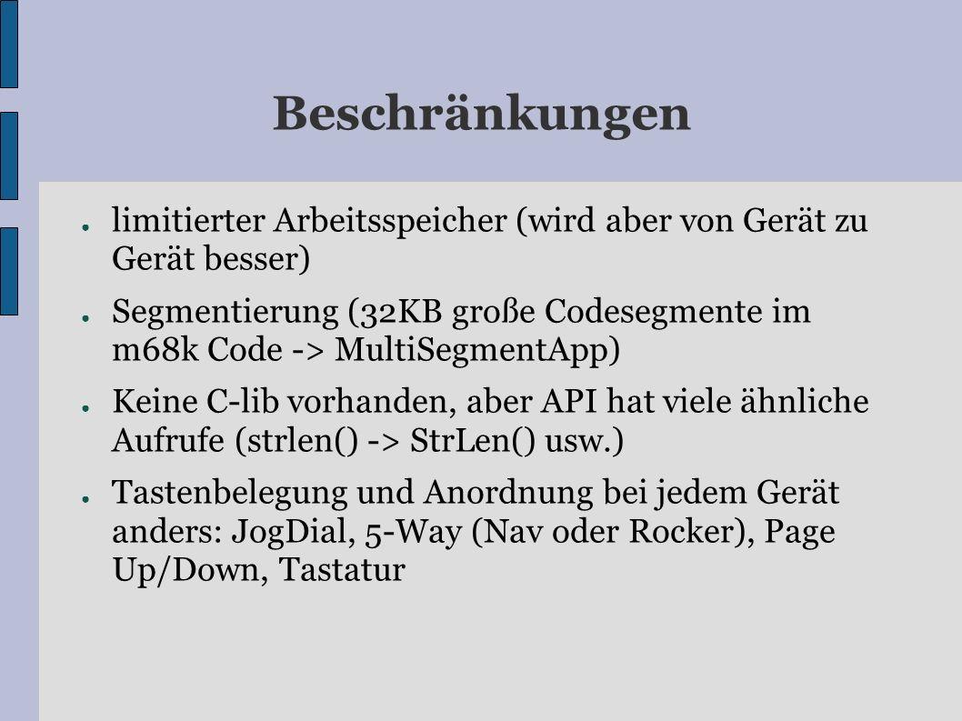 Beschränkungen limitierter Arbeitsspeicher (wird aber von Gerät zu Gerät besser) Segmentierung (32KB große Codesegmente im m68k Code -> MultiSegmentApp) Keine C-lib vorhanden, aber API hat viele ähnliche Aufrufe (strlen() -> StrLen() usw.) Tastenbelegung und Anordnung bei jedem Gerät anders: JogDial, 5-Way (Nav oder Rocker), Page Up/Down, Tastatur